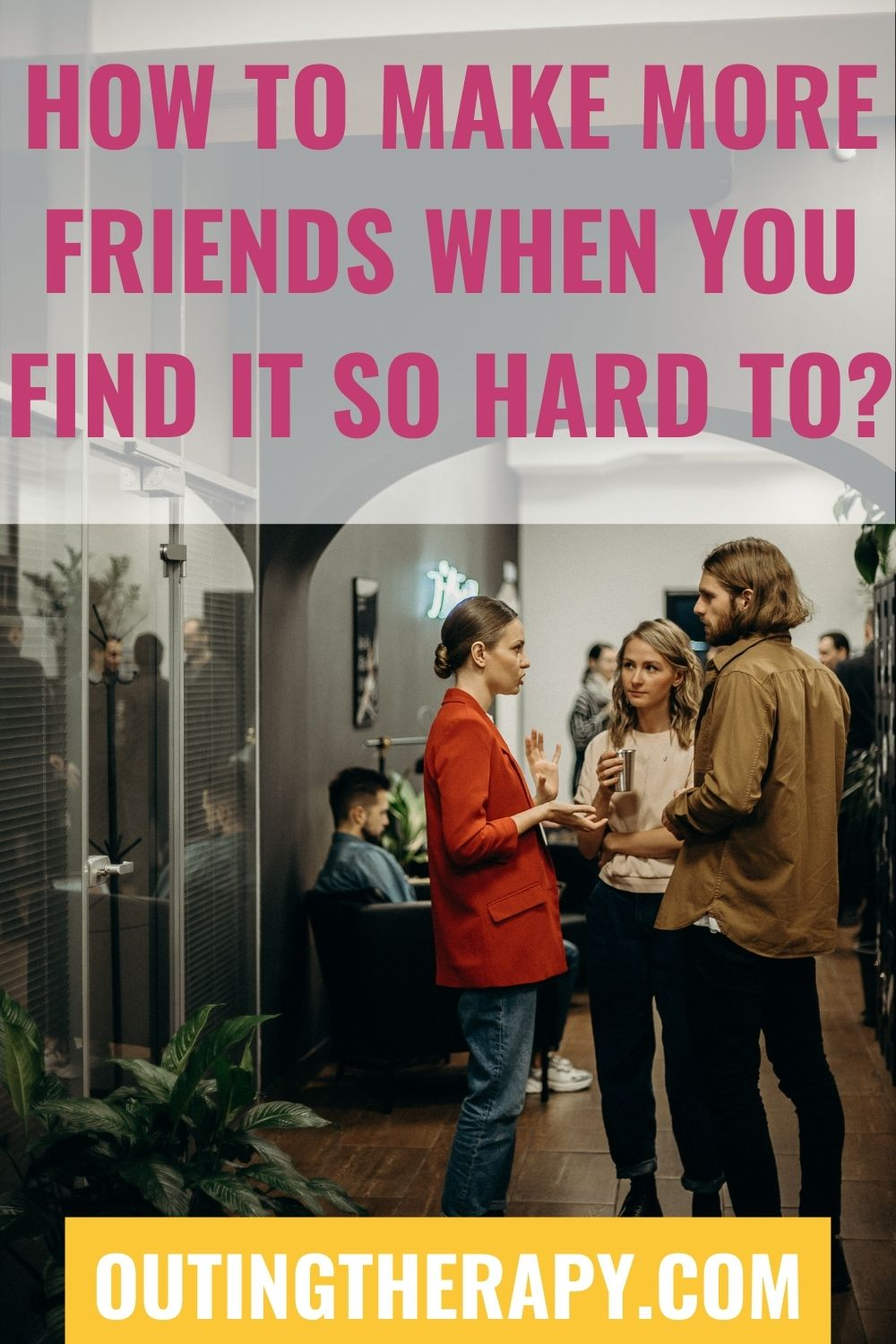 HOW TO MAKE MORE FRIENDS WHEN YOU FIND IT SO HARD TO?