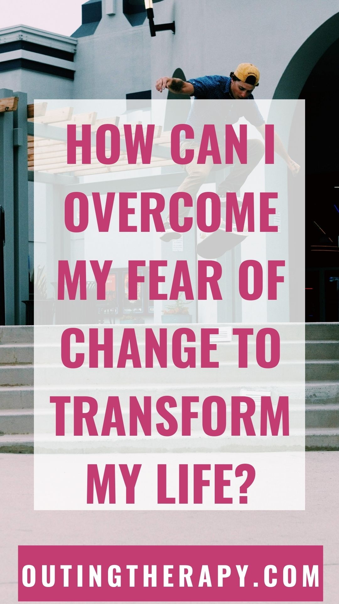 HOW CAN I OVERCOME MY FEAR OF CHANGE  TO COMPLETELY TRANSFORM MY LIFE?